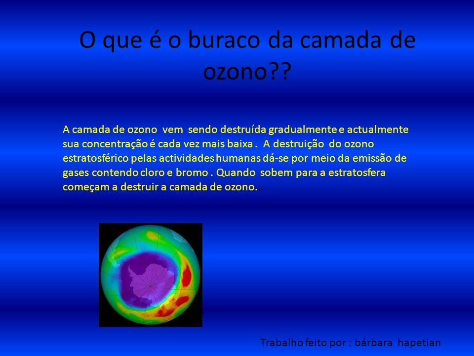 O que é o buraco da camada de ozono?? A camada de ozono vem sendo destruída gradualmente e actualmente sua concentração é cada vez mais baixa. A destr