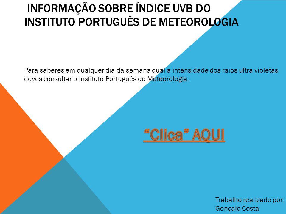 INFORMAÇÃO SOBRE ÍNDICE UVB DO INSTITUTO PORTUGUÊS DE METEOROLOGIA Trabalho realizado por: Gonçalo Costa Para saberes em qualquer dia da semana qual a intensidade dos raios ultra violetas deves consultar o Instituto Português de Meteorologia.