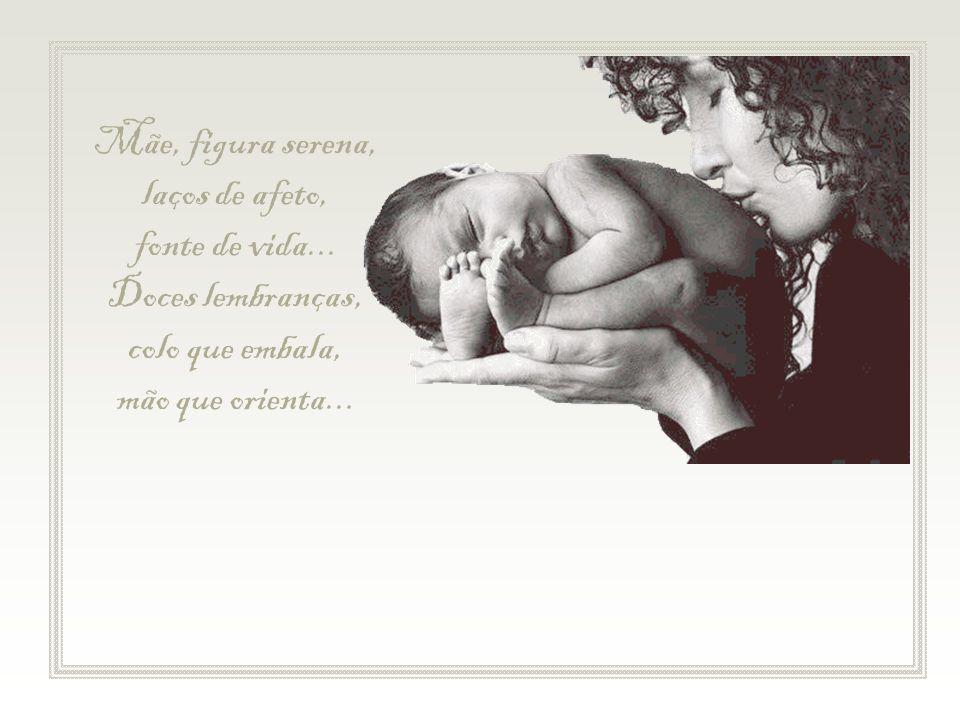 Mãe, figura serena, laços de afeto, fonte de vida...