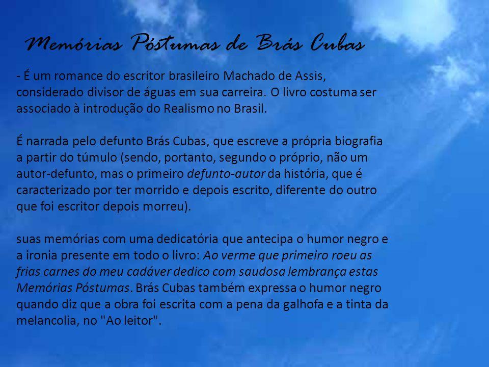 Memórias Póstumas de Brás Cubas - É um romance do escritor brasileiro Machado de Assis, considerado divisor de águas em sua carreira. O livro costuma