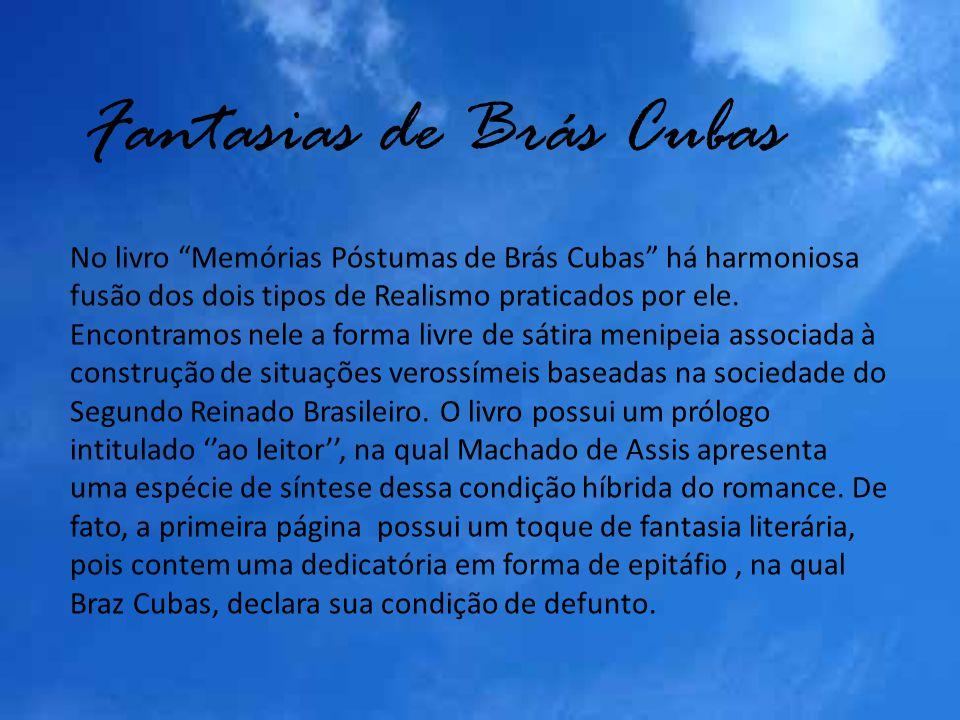 Fantasias de Brás Cubas No livro Memórias Póstumas de Brás Cubas há harmoniosa fusão dos dois tipos de Realismo praticados por ele. Encontramos nele a