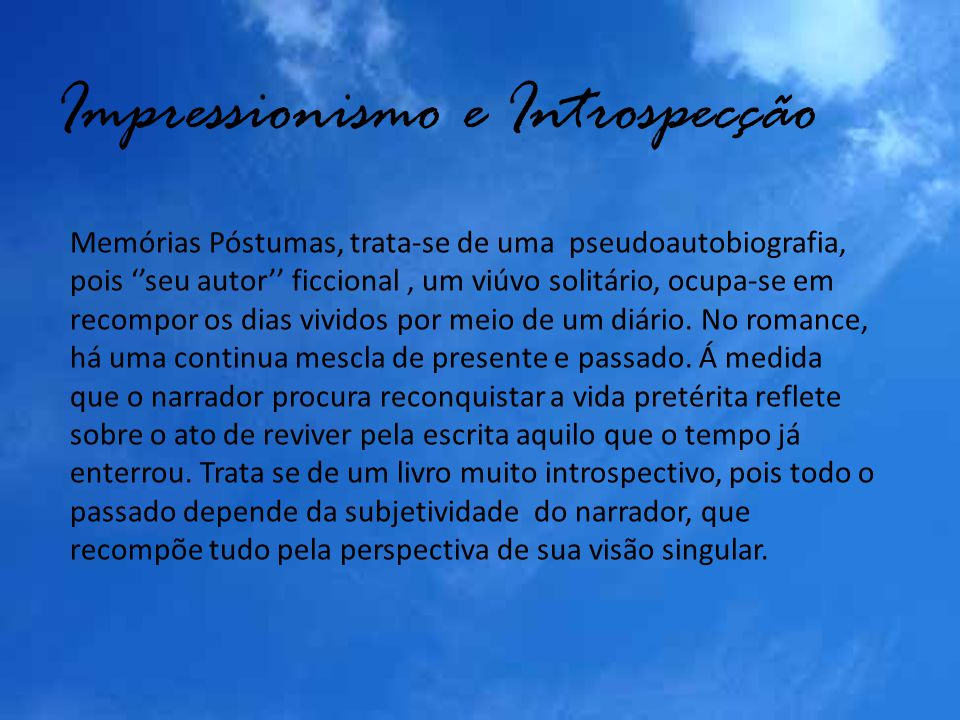 Impressionismo e Introspecção Memórias Póstumas, trata-se de uma pseudoautobiografia, pois seu autor ficcional, um viúvo solitário, ocupa-se em recomp