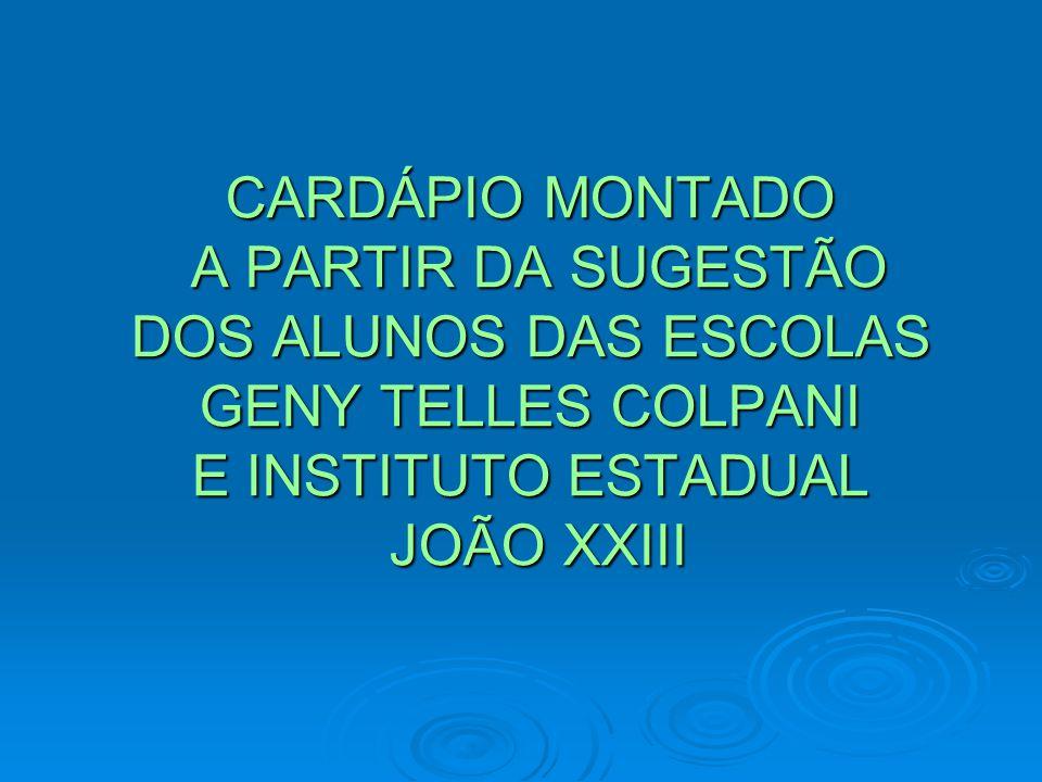 CARDÁPIO MONTADO A PARTIR DA SUGESTÃO DOS ALUNOS DAS ESCOLAS GENY TELLES COLPANI E INSTITUTO ESTADUAL JOÃO XXIII