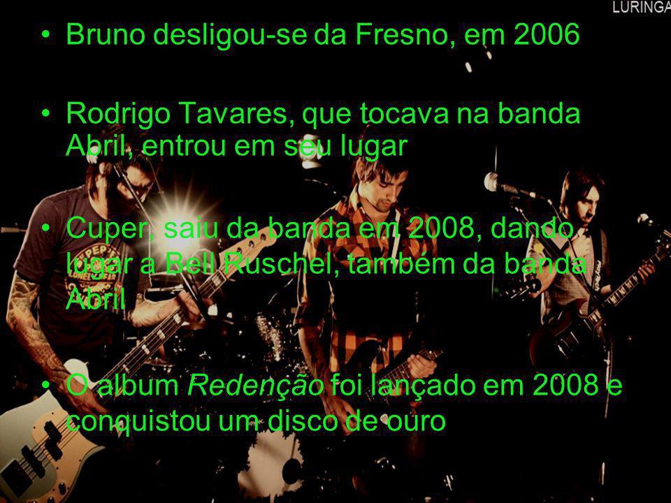 Bruno desligou-se da Fresno, em 2006 Rodrigo Tavares, que tocava na banda Abril, entrou em seu lugar Cuper, saiu da banda em 2008, dando lugar a Bell