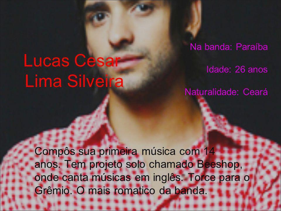 Lucas Cesar Lima Silveira Na banda: Paraíba Idade: 26 anos Naturalidade: Ceará Compôs sua primeira música com 14 anos. Tem projeto solo chamado Beesho