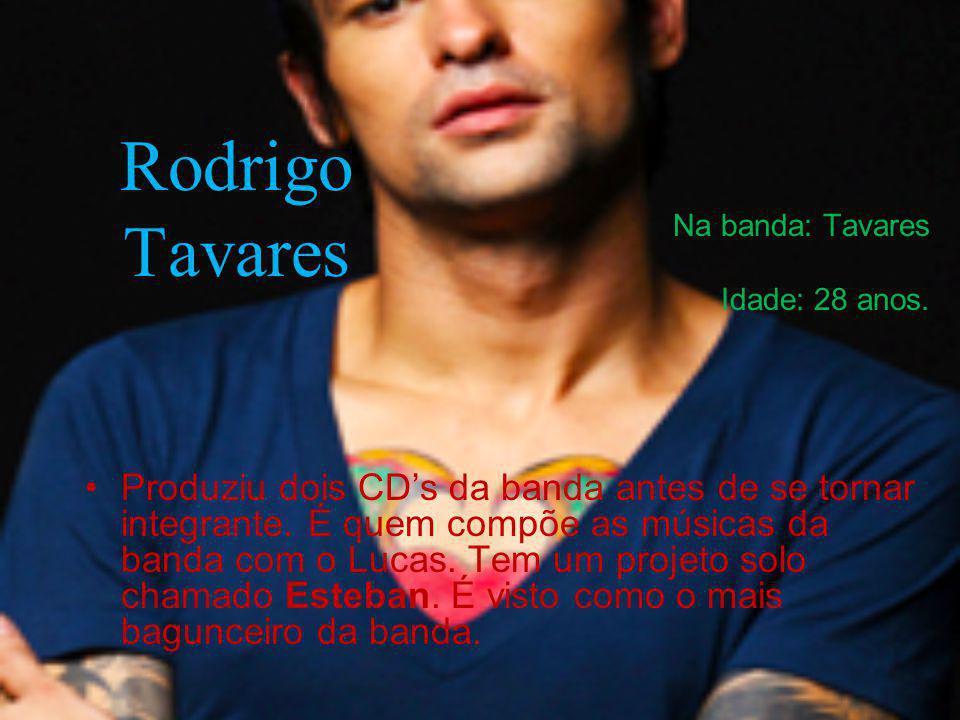 Rodrigo Tavares Na banda: Tavares Idade: 28 anos. Produziu dois CDs da banda antes de se tornar integrante. É quem compõe as músicas da banda com o Lu