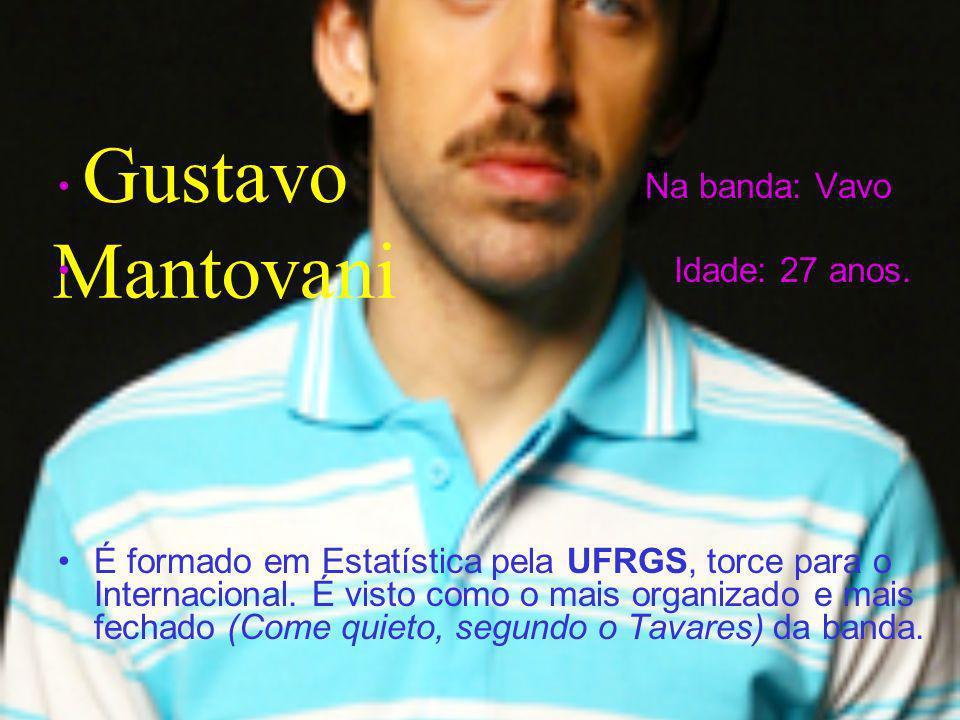 Gustavo Mantovani Na banda: Vavo Idade: 27 anos. É formado em Estatística pela UFRGS, torce para o Internacional. É visto como o mais organizado e mai
