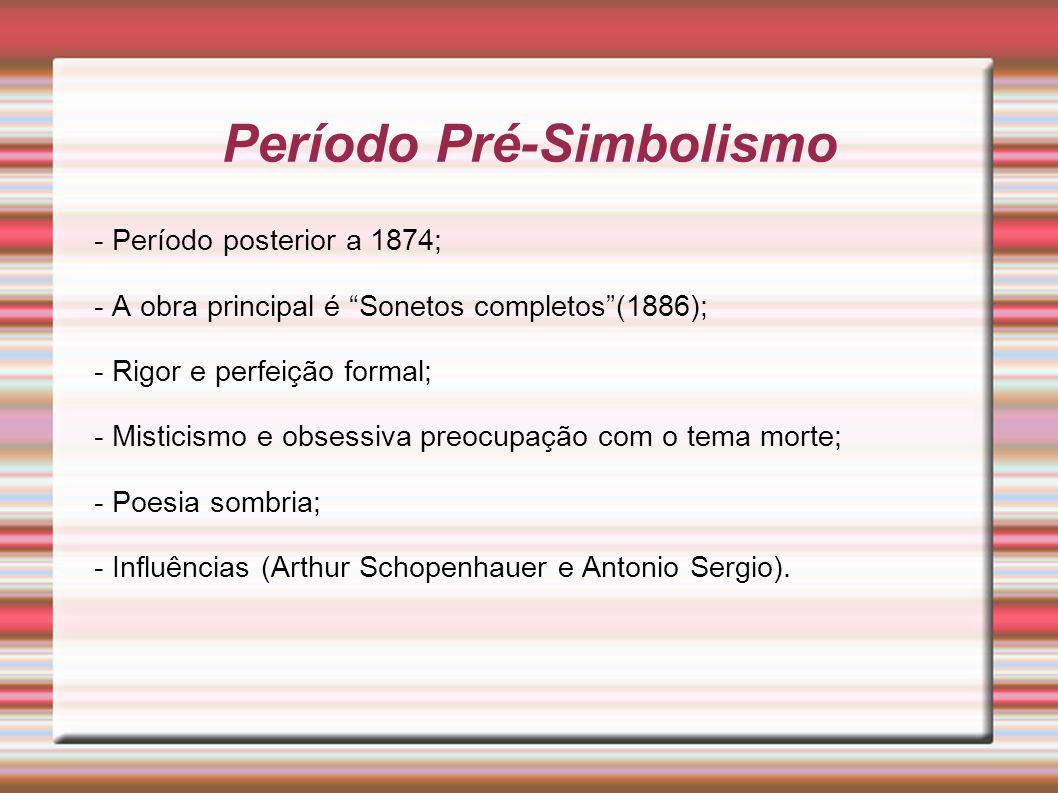 Período Pré-Simbolismo - Período posterior a 1874; - A obra principal é Sonetos completos(1886); - Rigor e perfeição formal; - Misticismo e obsessiva preocupação com o tema morte; - Poesia sombria; - Influências (Arthur Schopenhauer e Antonio Sergio).
