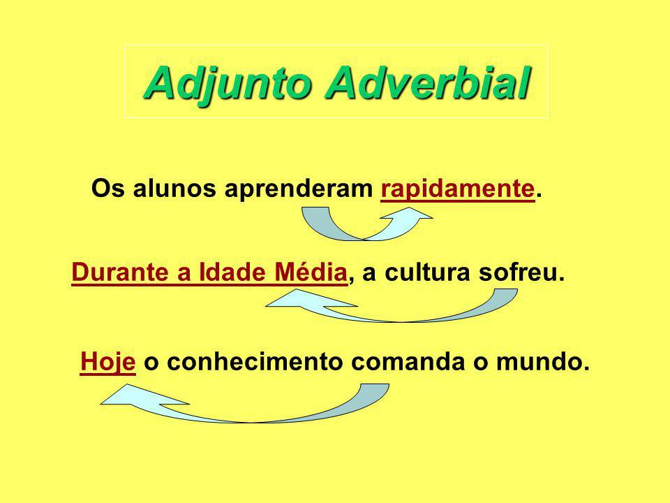 Adjunto Adverbial Os alunos aprenderam rapidamente. Durante a Idade Média, a cultura sofreu. Hoje o conhecimento comanda o mundo.