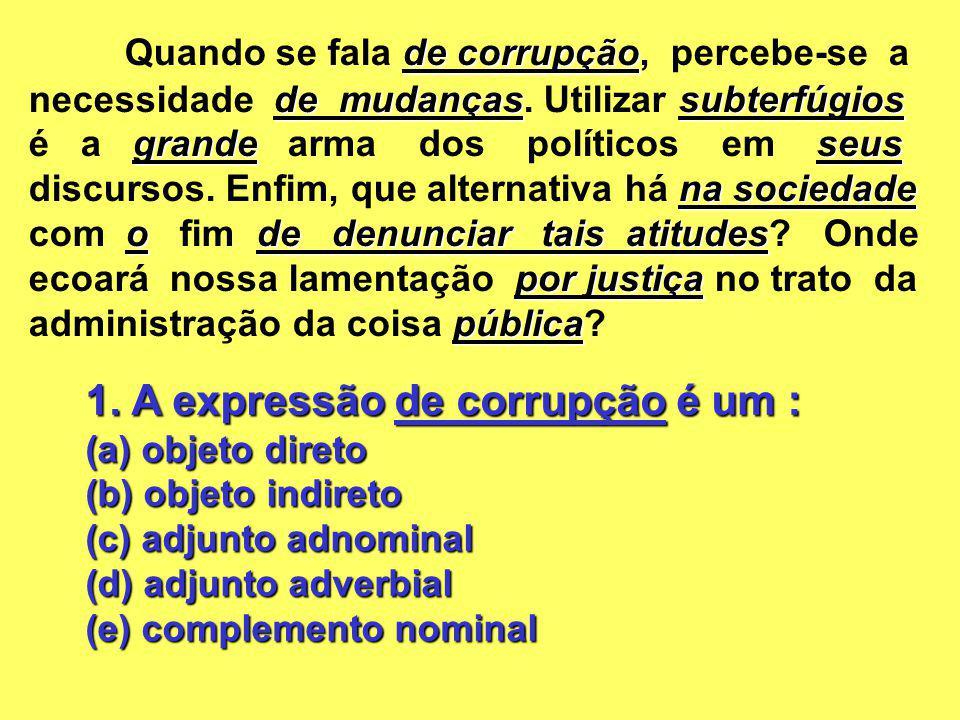 1. A expressão de corrupção é um : (a) objeto direto (b) objeto indireto (c) adjunto adnominal (d) adjunto adverbial (e) complemento nominal de corrup