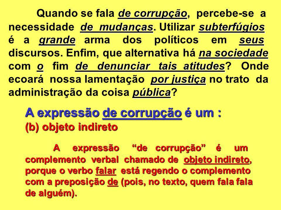 A expressão de corrupção é um : (b) objeto indireto A expressão de corrupção é um complemento verbal chamado de objeto indireto, porque o verbo falar