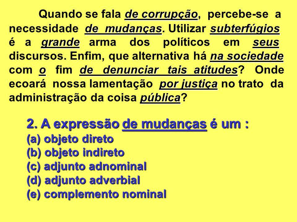 2. A expressão de mudanças é um : (a) objeto direto (b) objeto indireto (c) adjunto adnominal (d) adjunto adverbial (e) complemento nominal de corrupç