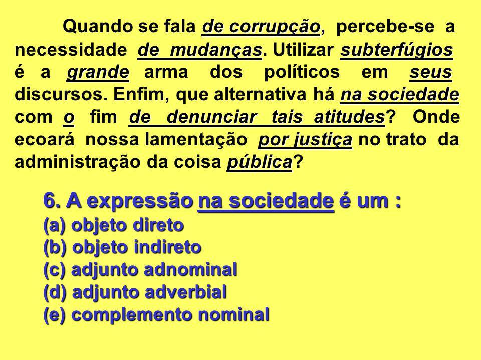 6. A expressão na sociedade é um : (a) objeto direto (b) objeto indireto (c) adjunto adnominal (d) adjunto adverbial (e) complemento nominal de corrup