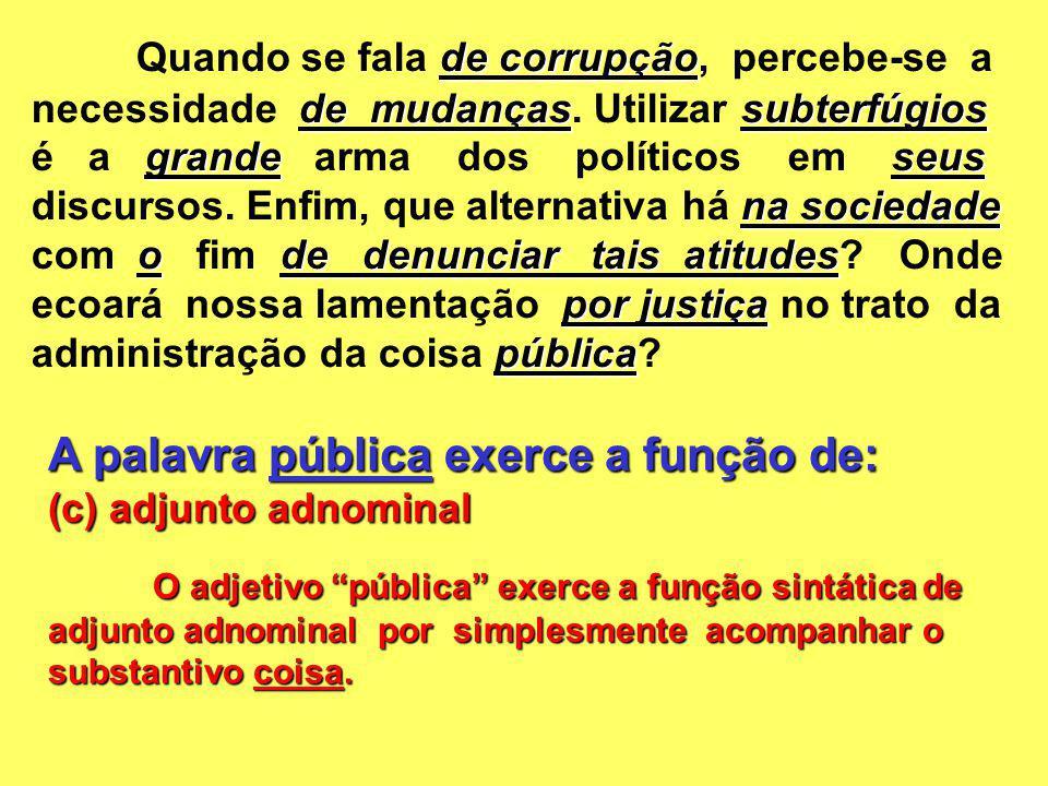 A palavra pública exerce a função de: (c) adjunto adnominal O adjetivo pública exerce a função sintática de adjunto adnominal por simplesmente acompan