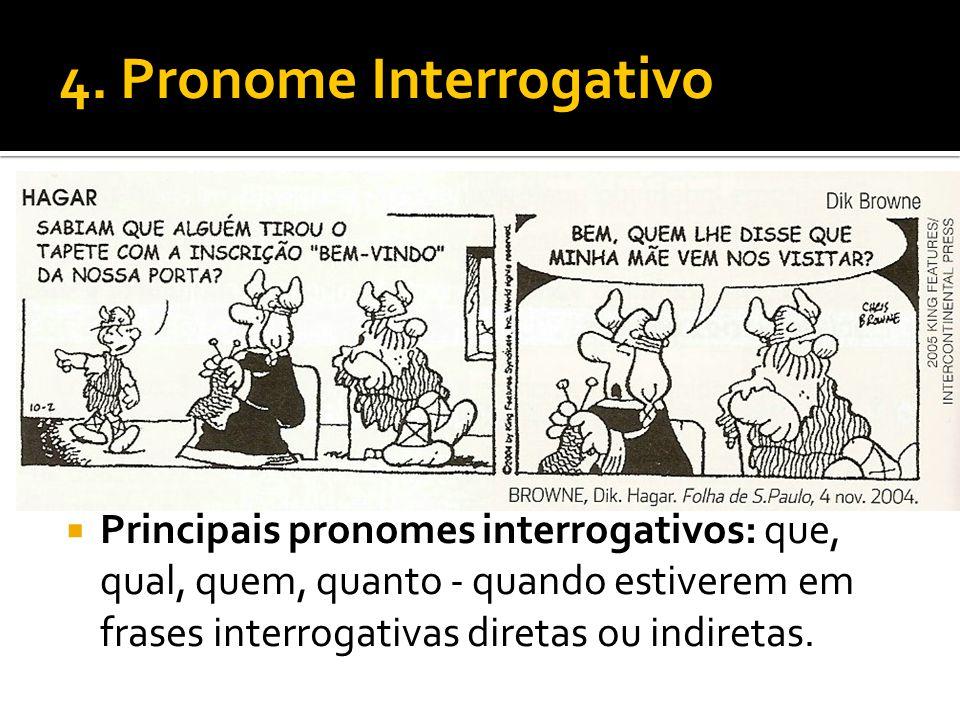 4. Pronome Interrogativo Principais pronomes interrogativos: que, qual, quem, quanto - quando estiverem em frases interrogativas diretas ou indiretas.