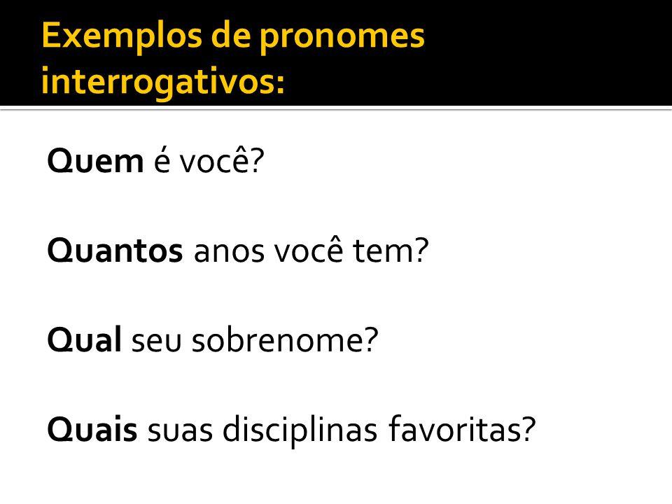 Exemplos de pronomes interrogativos: Quem é você? Quantos anos você tem? Qual seu sobrenome? Quais suas disciplinas favoritas?