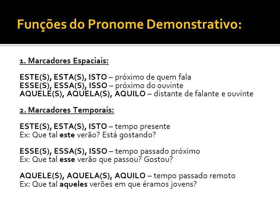 Funções do Pronome Demonstrativo: 1. Marcadores Espaciais: ESTE(S), ESTA(S), ISTO – próximo de quem fala ESSE(S), ESSA(S), ISSO – próximo do ouvinte A