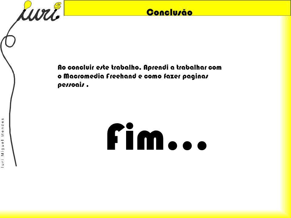 Conclusão Ao concluir este trabalho, Aprendi a trabalhar com o Macromedia Freehand e como fazer paginas pessoais. Fim…