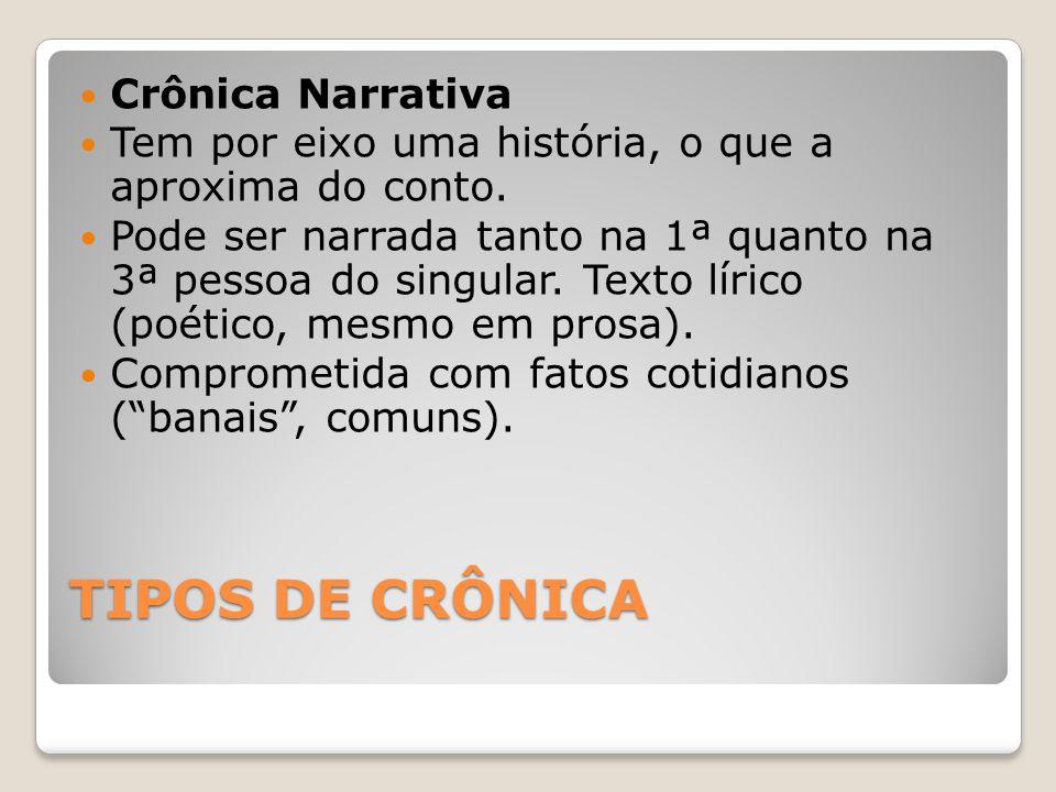 TIPOS DE CRÔNICA Crônica Narrativa Tem por eixo uma história, o que a aproxima do conto. Pode ser narrada tanto na 1ª quanto na 3ª pessoa do singular.