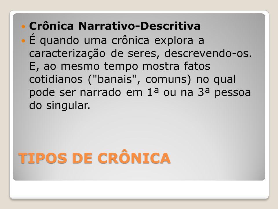 TIPOS DE CRÔNICA Crônica Narrativo-Descritiva É quando uma crônica explora a caracterização de seres, descrevendo-os. E, ao mesmo tempo mostra fatos c