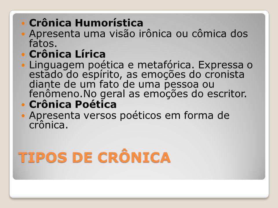 TIPOS DE CRÔNICA Crônica Humorística Apresenta uma visão irônica ou cômica dos fatos. Crônica Lírica Linguagem poética e metafórica. Expressa o estado