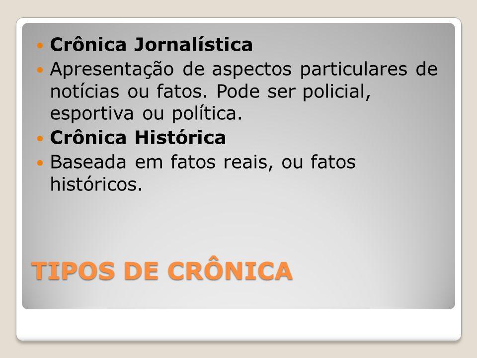 TIPOS DE CRÔNICA Crônica Jornalística Apresentação de aspectos particulares de notícias ou fatos. Pode ser policial, esportiva ou política. Crônica Hi