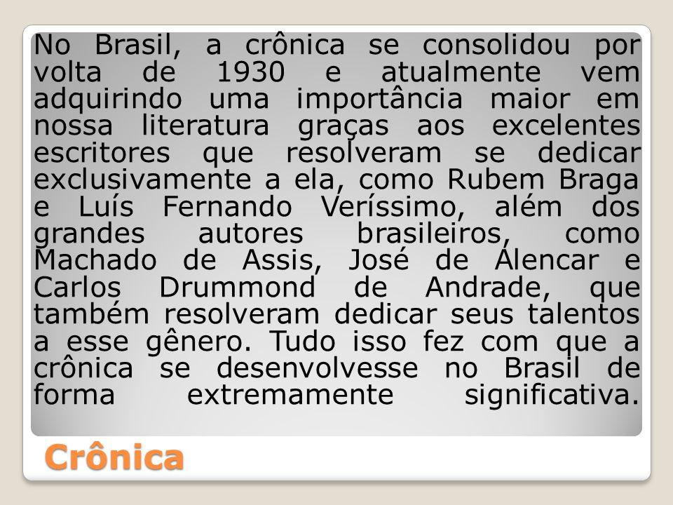 Crônica No Brasil, a crônica se consolidou por volta de 1930 e atualmente vem adquirindo uma importância maior em nossa literatura graças aos excelent