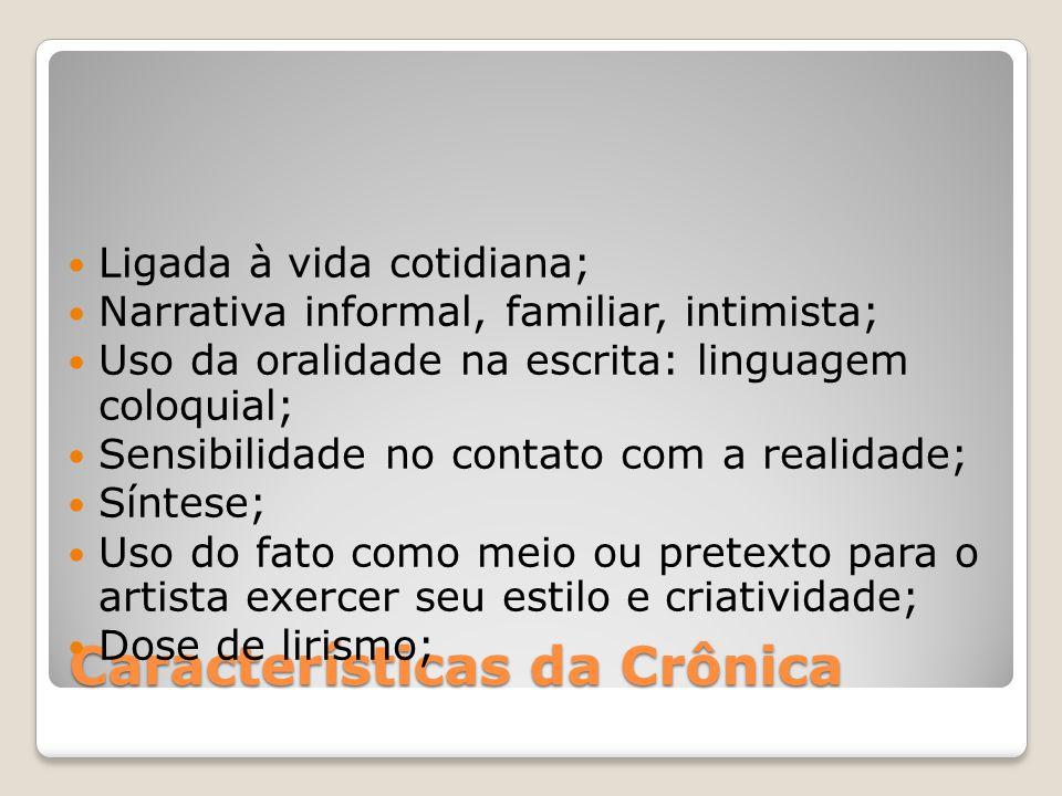 Características da Crônica Ligada à vida cotidiana; Narrativa informal, familiar, intimista; Uso da oralidade na escrita: linguagem coloquial; Sensibi