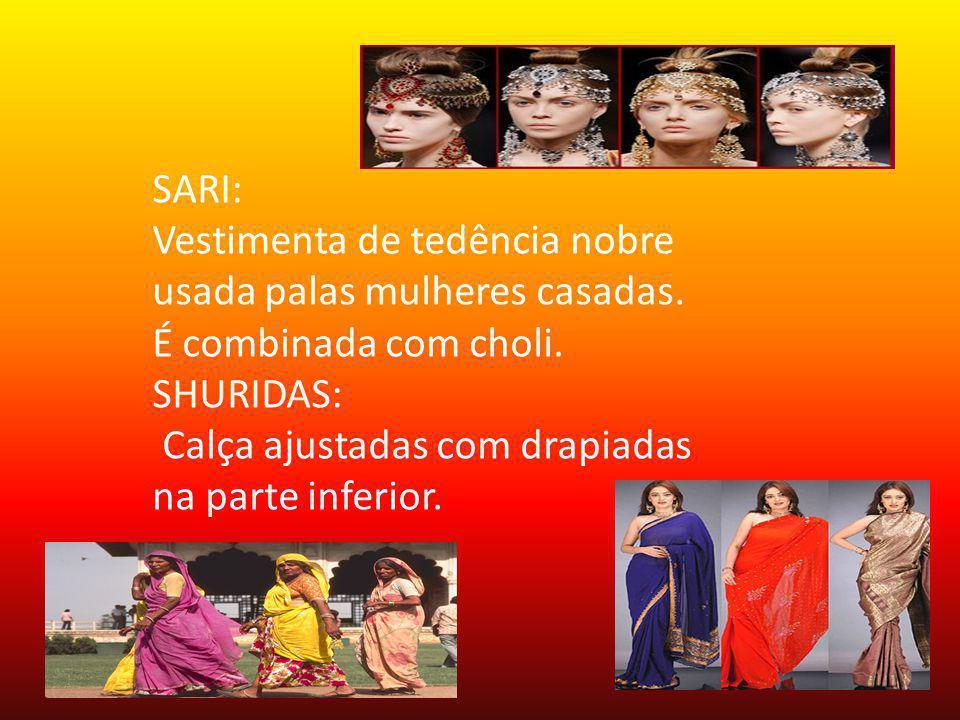 SARI: Vestimenta de tedência nobre usada palas mulheres casadas. É combinada com choli. SHURIDAS: Calça ajustadas com drapiadas na parte inferior.
