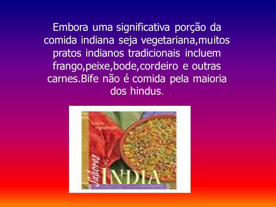 Embora uma significativa porção da comida indiana seja vegetariana,muitos pratos indianos tradicionais incluem frango,peixe,bode,cordeiro e outras car