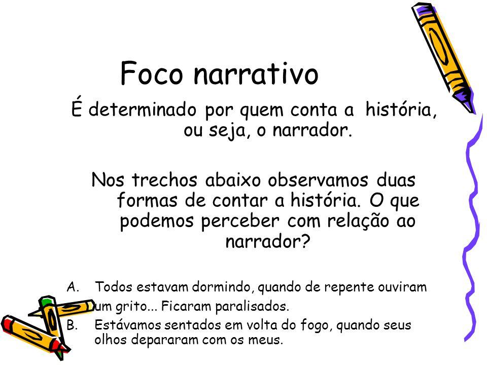 Foco narrativo É determinado por quem conta a história, ou seja, o narrador. Nos trechos abaixo observamos duas formas de contar a história. O que pod