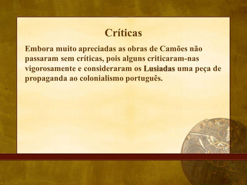Críticas Lusiadas Embora muito apreciadas as obras de Camões não passaram sem críticas, pois alguns criticaram-nas vigorosamente e consideraram os Lus