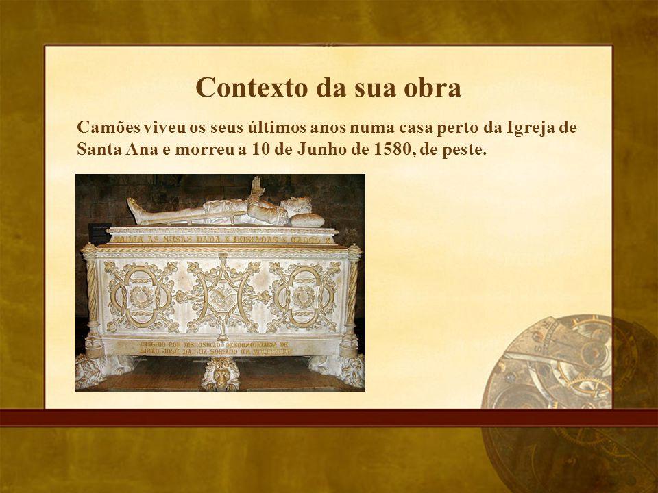 Contexto da sua obra Camões viveu os seus últimos anos numa casa perto da Igreja de Santa Ana e morreu a 10 de Junho de 1580, de peste.
