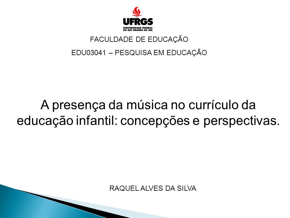 FACULDADE DE EDUCAÇÃO EDU03041 – PESQUISA EM EDUCAÇÃO A presença da música no currículo da educação infantil: concepções e perspectivas. RAQUEL ALVES