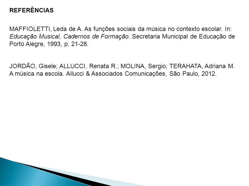 REFERÊNCIAS MAFFIOLETTI, Leda de A. As funções sociais da música no contexto escolar. In: Educação Musical, Cadernos de Formação. Secretaria Municipal