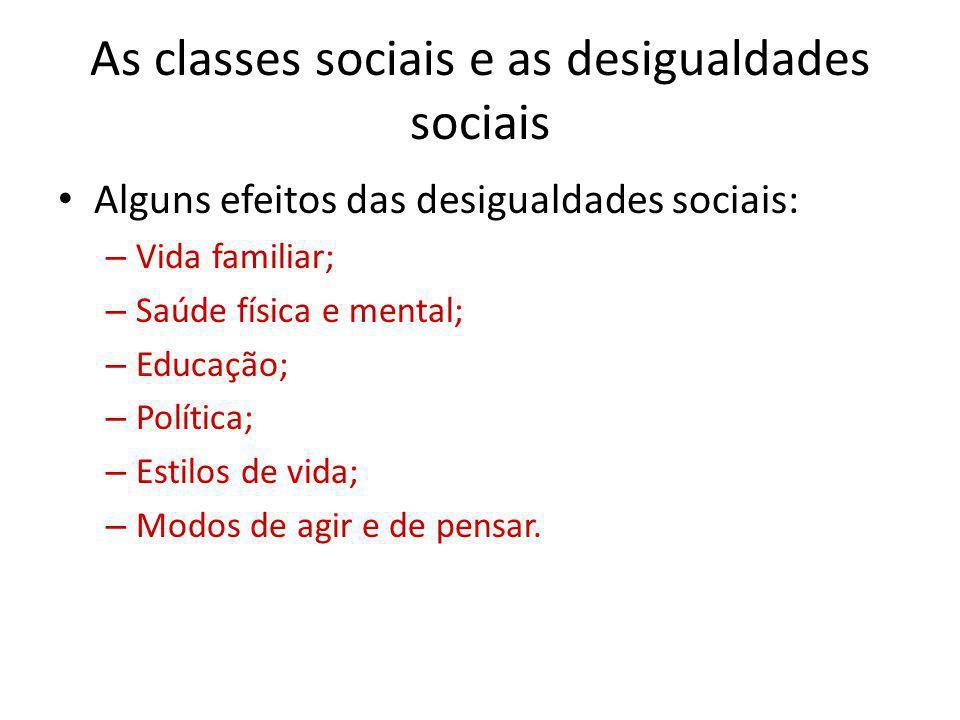 As classes sociais e as desigualdades sociais Alguns efeitos das desigualdades sociais: – Vida familiar; – Saúde física e mental; – Educação; – Políti