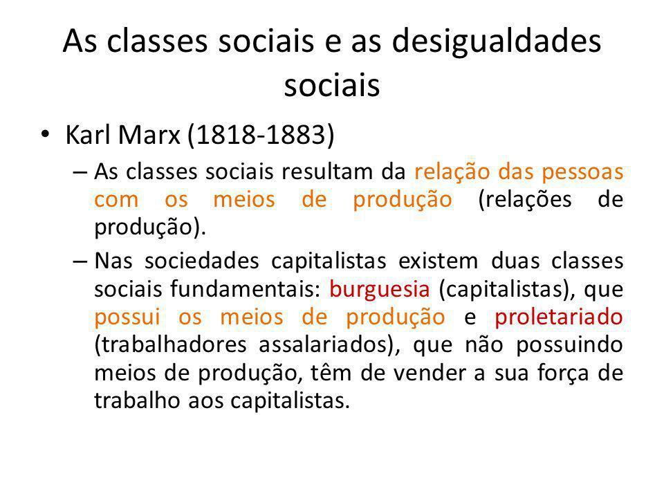 As classes sociais e as desigualdades sociais Karl Marx (1818-1883) – As classes sociais resultam da relação das pessoas com os meios de produção (rel