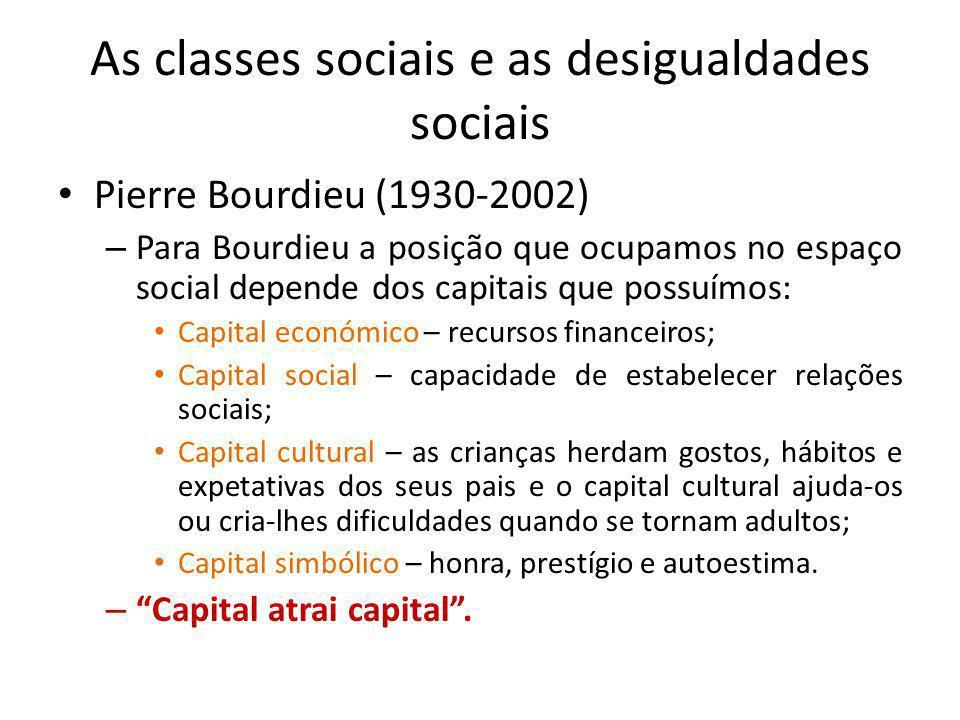 As classes sociais e as desigualdades sociais Pierre Bourdieu (1930-2002) – Para Bourdieu a posição que ocupamos no espaço social depende dos capitais