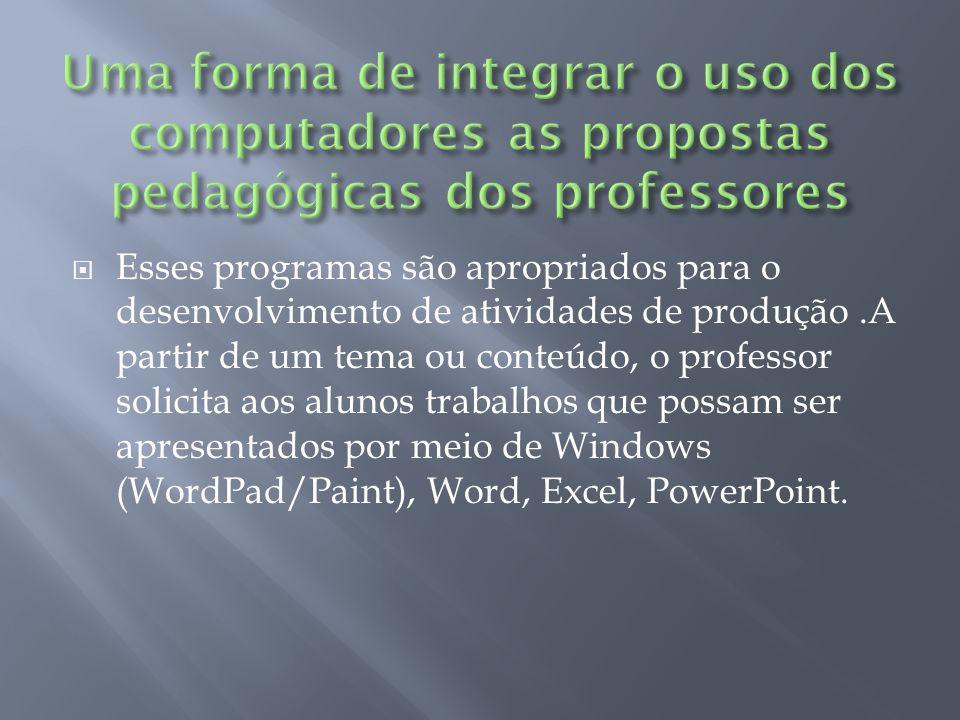Esses programas são apropriados para o desenvolvimento de atividades de produção.A partir de um tema ou conteúdo, o professor solicita aos alunos trabalhos que possam ser apresentados por meio de Windows (WordPad/Paint), Word, Excel, PowerPoint.