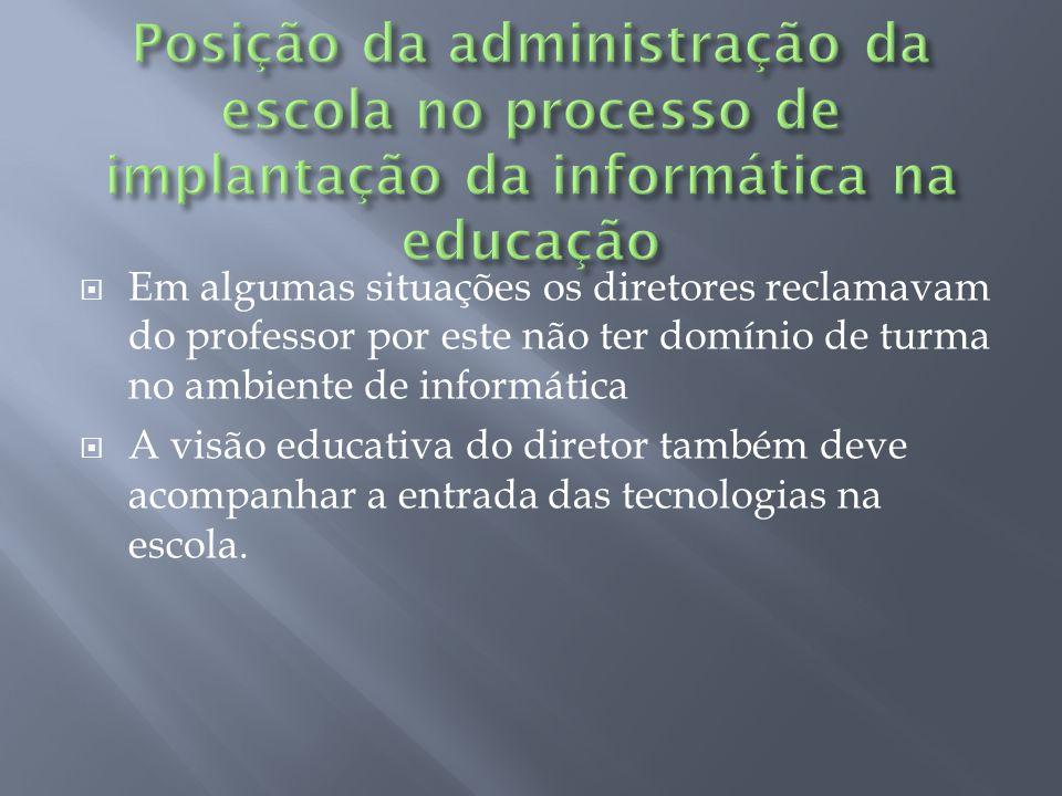 Em algumas situações os diretores reclamavam do professor por este não ter domínio de turma no ambiente de informática A visão educativa do diretor também deve acompanhar a entrada das tecnologias na escola.