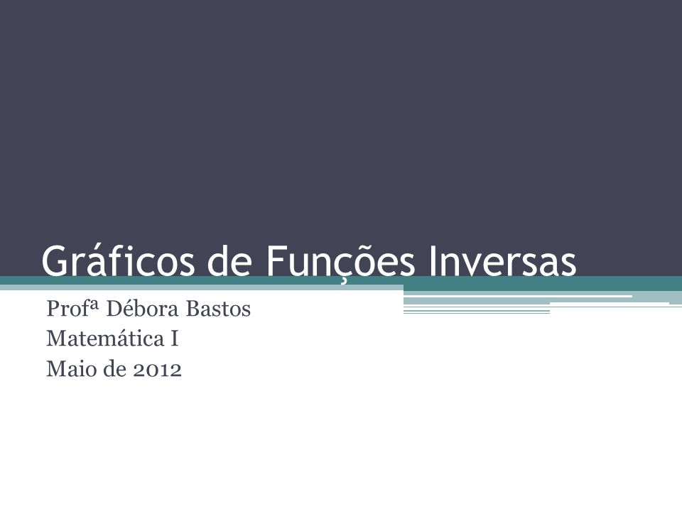 Gráficos de Funções Inversas Profª Débora Bastos Matemática I Maio de 2012