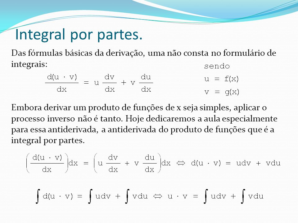 Integral por partes Com essa expressão teríamos que ter a soma de duas integrais para poder dizer o resultado direto: Dificilmente teremos uma expressão assim para resolver e sim, por exemplo: dvu v dx