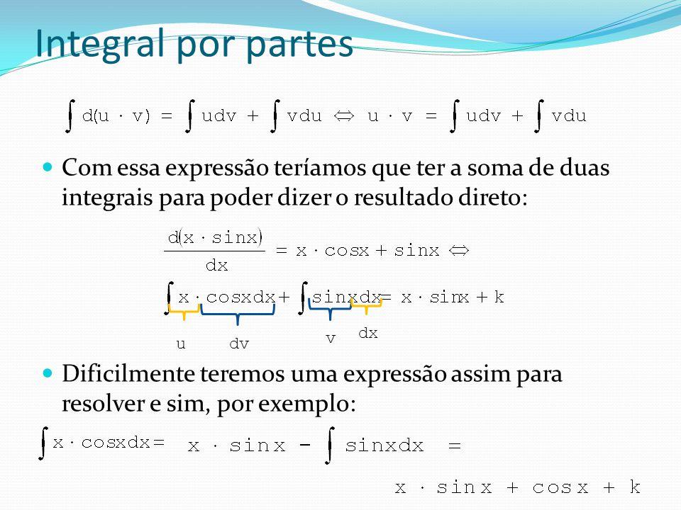 Integral por partes Ou seja, em vez de: Usaremos: Nesses casos para resolver uma integral precisaremos de outro, assim não resolvemos a integral de imediato e sim POR PARTES.
