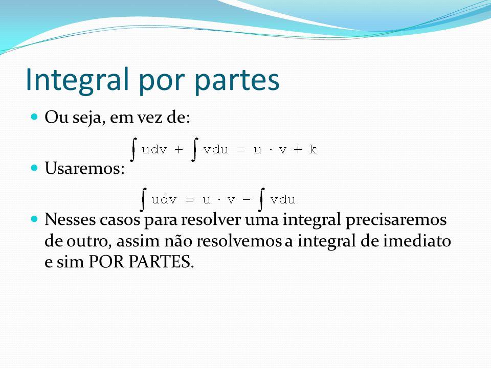 Integral por partes: Diante da igualdade: Além de identificar quem é u e dv, devemos nos preocupar se a segunda integral será resolvível, ou seja, se ela terá solução direta.