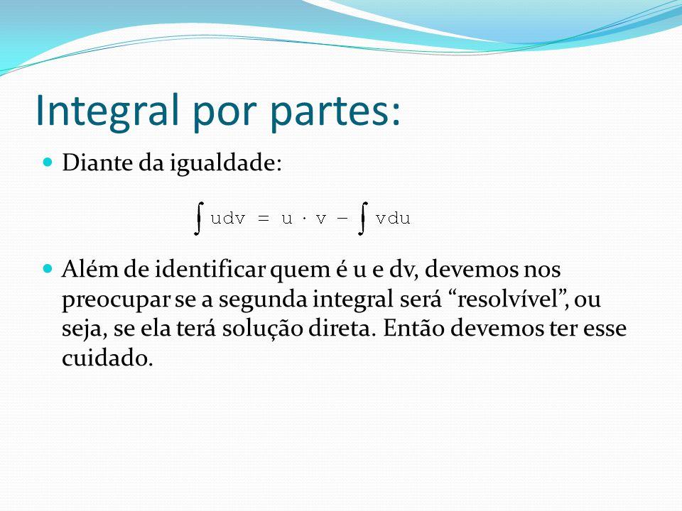 Integral por partes: Diante da igualdade: Além de identificar quem é u e dv, devemos nos preocupar se a segunda integral será resolvível, ou seja, se