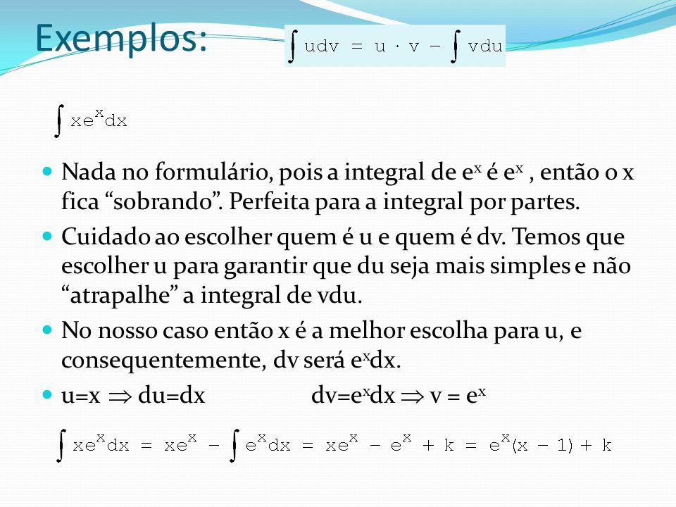Exemplos: Nada no formulário, pois a integral de e x é e x, então o x fica sobrando. Perfeita para a integral por partes. Cuidado ao escolher quem é u