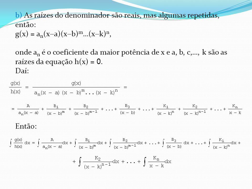 b) As raízes do denominador são reais, mas algumas repetidas, então: g(x) = a n (x a)(x b) m...(x k) n, onde a n é o coeficiente da maior potência de x e a, b, c,..., k são as raízes da equação h(x) = 0.
