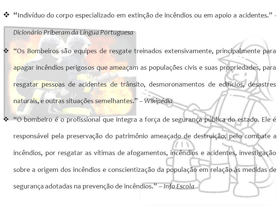 Indivíduo do corpo especializado em extinção de incêndios ou em apoio a acidentes. - Dicionário Priberam da Língua Portuguesa Os Bombeiros são equipes