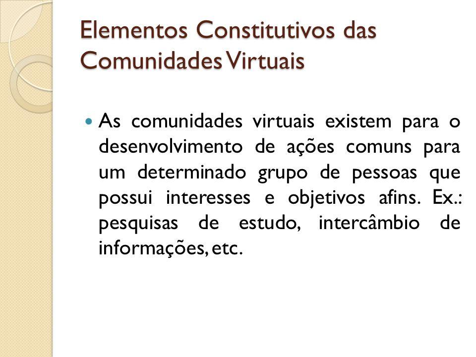 Elementos Constitutivos das Comunidades Virtuais As comunidades virtuais existem para o desenvolvimento de ações comuns para um determinado grupo de pessoas que possui interesses e objetivos afins.