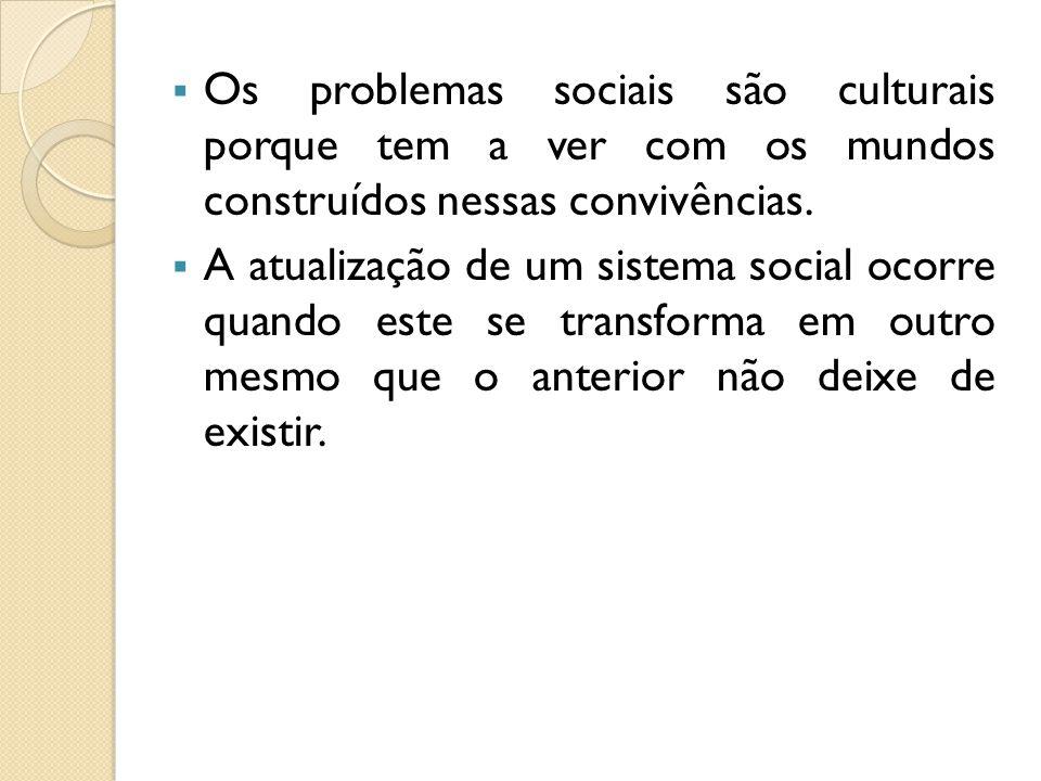 Os problemas sociais são culturais porque tem a ver com os mundos construídos nessas convivências. A atualização de um sistema social ocorre quando es